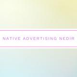 Native Advertising Nedir?